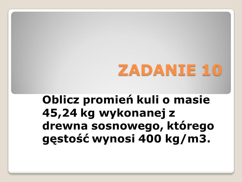 ZADANIE 10 Oblicz promień kuli o masie 45,24 kg wykonanej z drewna sosnowego, którego gęstość wynosi 400 kg/m3.