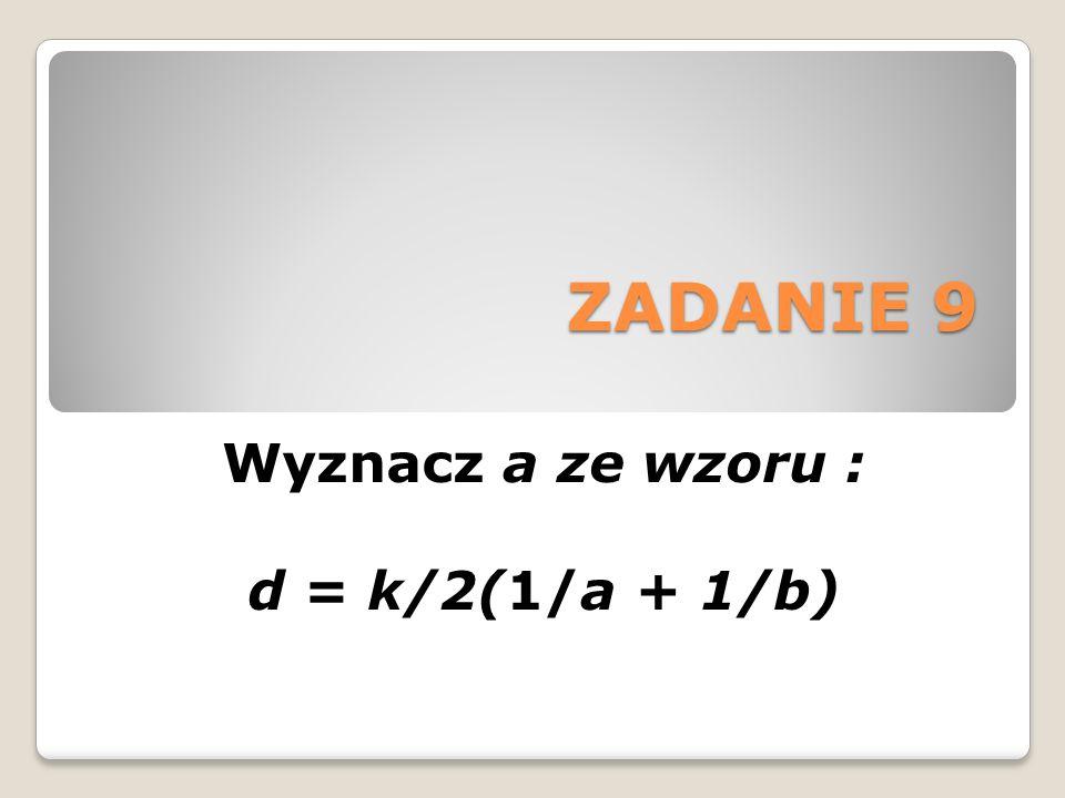 ZADANIE 9 Wyznacz a ze wzoru : d = k/2(1/a + 1/b)