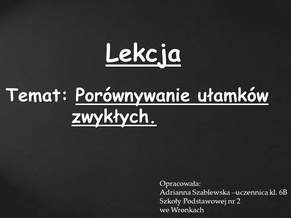 Lekcja Temat: Porównywanie ułamków zwykłych. Opracowała: Adrianna Szablewska –uczennica kl.