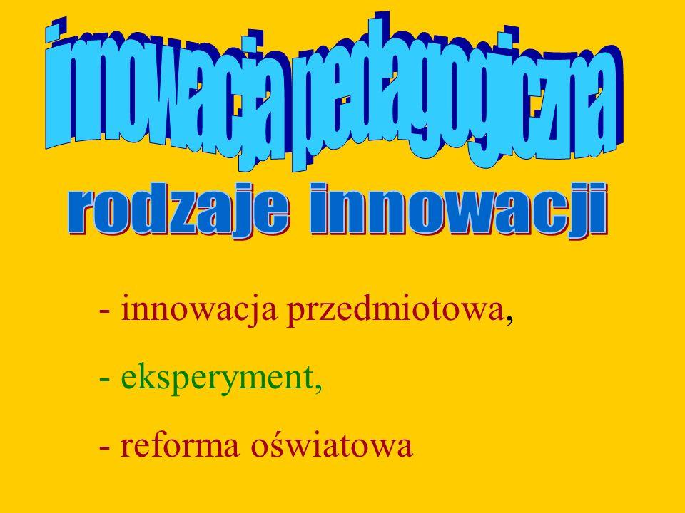 - innowacja przedmiotowa, - eksperyment, - reforma oświatowa