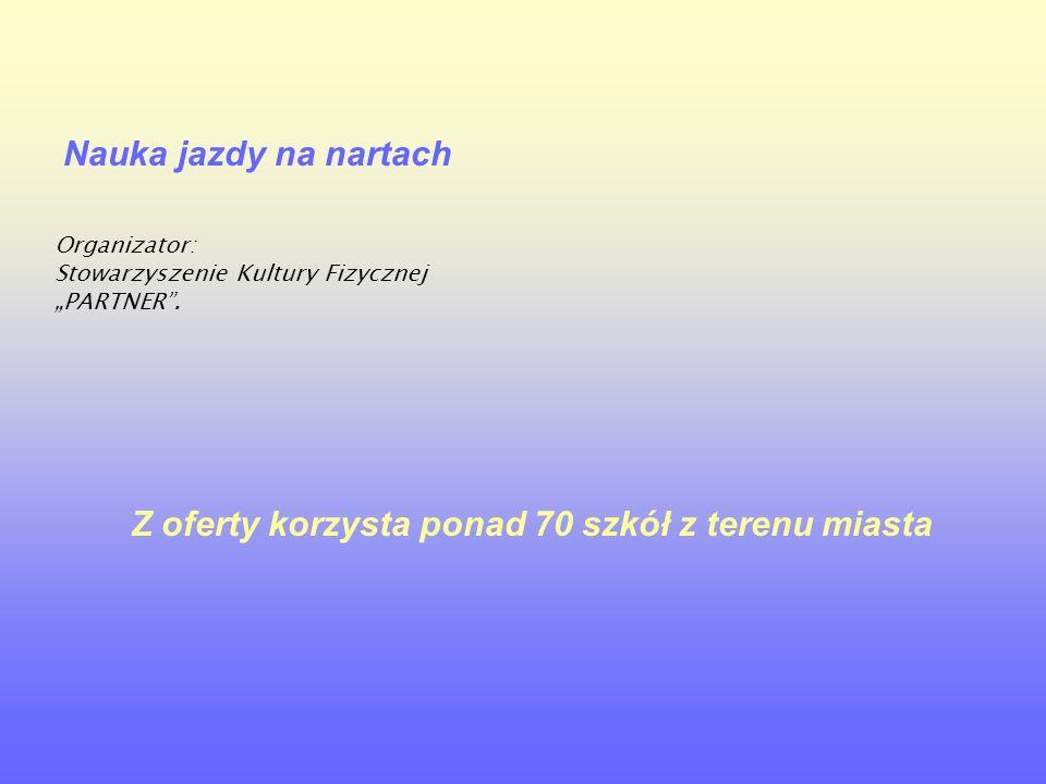 """Nauka jazdy na nartach Organizator: Stowarzyszenie Kultury Fizycznej """"PARTNER"""". Z oferty korzysta ponad 70 szkół z terenu miasta"""