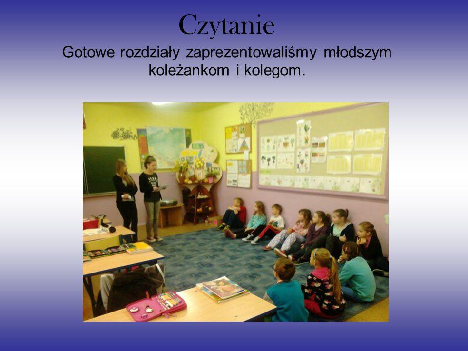 Czytanie Gotowe rozdziały zaprezentowaliśmy młodszym koleżankom i kolegom.