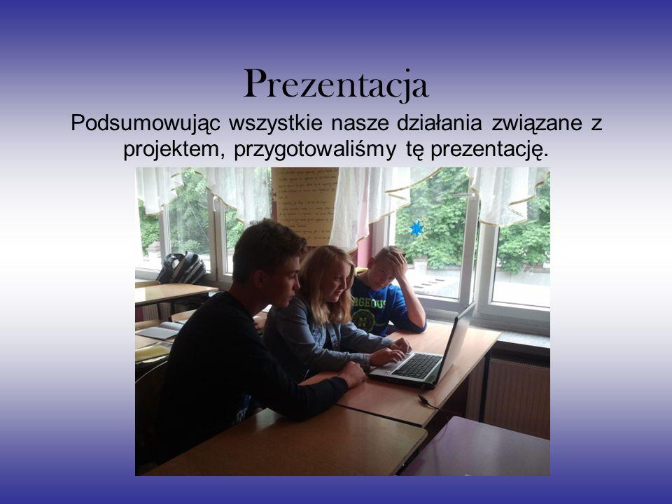 Prezentacja Podsumowując wszystkie nasze działania związane z projektem, przygotowaliśmy tę prezentację.