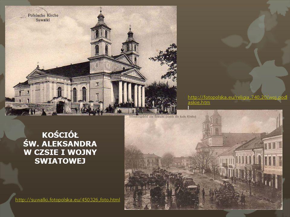 http://suwalki.fotopolska.eu/450326,foto.html http://fotopolska.eu/religia,740,20/woj.podl askie.htm l KOŚCIÓŁ ŚW. ALEKSANDRA W CZSIE I WOJNY SWIATOWE