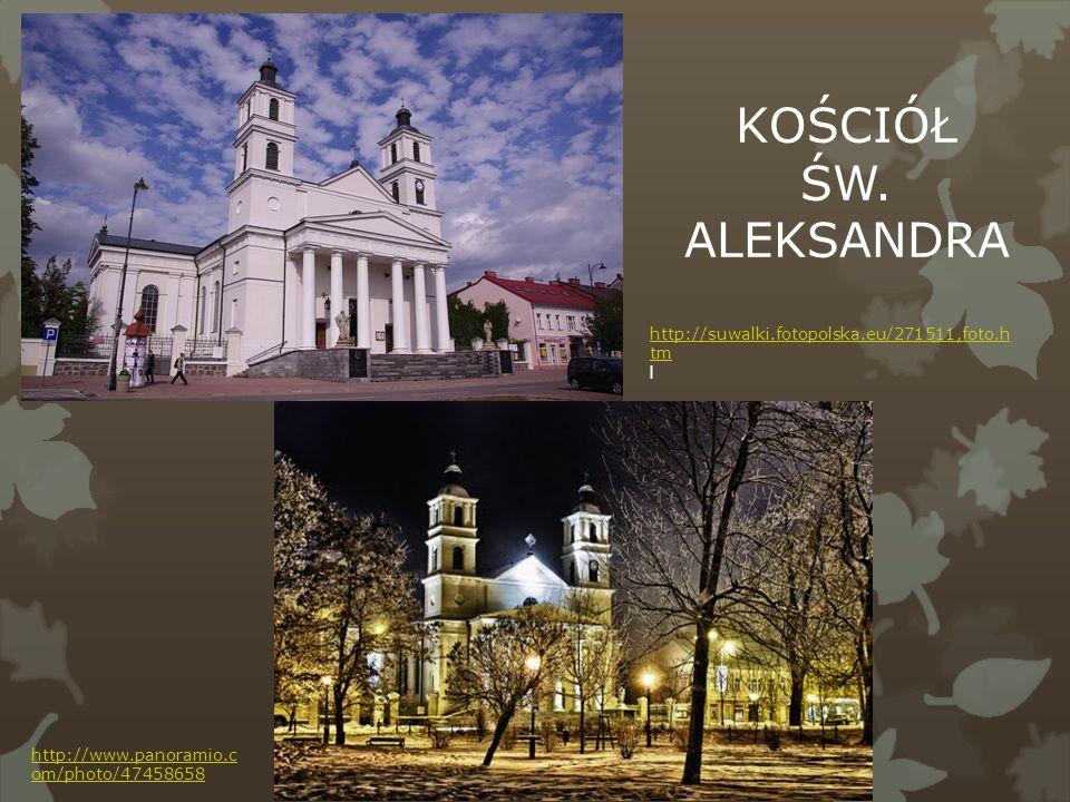 http://suwalki.fotopolska.eu/271511,foto.h tm l http://www.panoramio.c om/photo/47458658 KOŚCIÓŁ ŚW. ALEKSANDRA