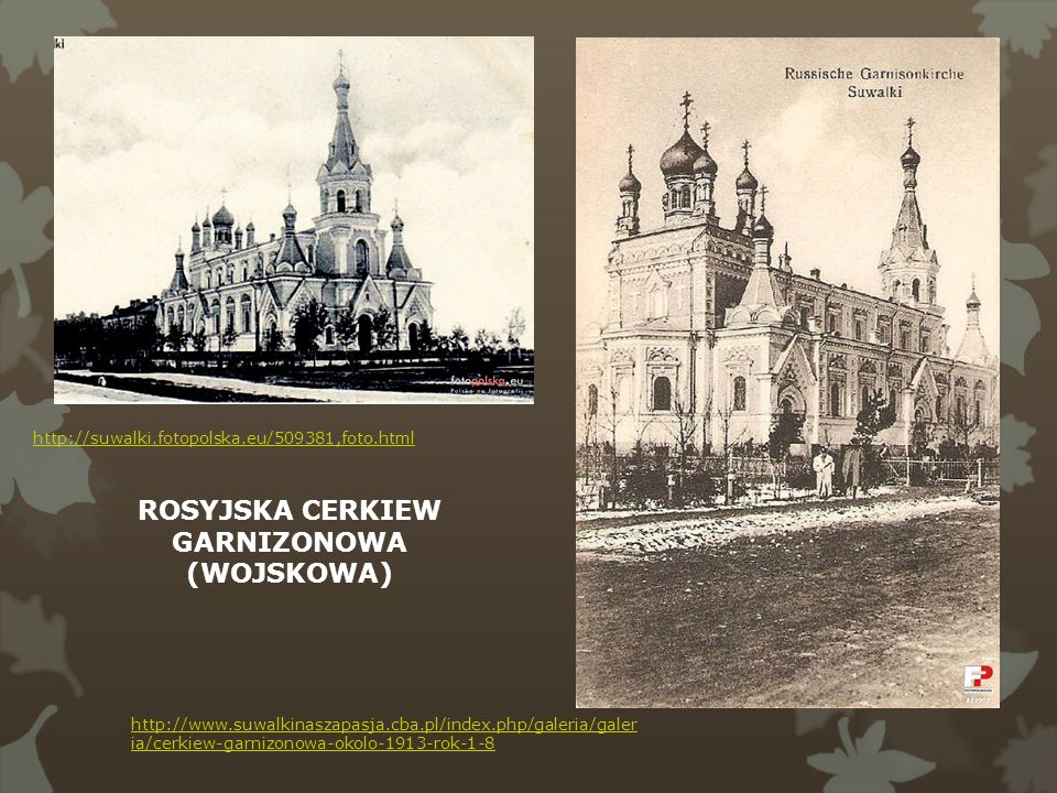 http://suwalki.fotopolska.eu/509381,foto.html http://www.suwalkinaszapasja.cba.pl/index.php/galeria/galer ia/cerkiew-garnizonowa-okolo-1913-rok-1-8 RO