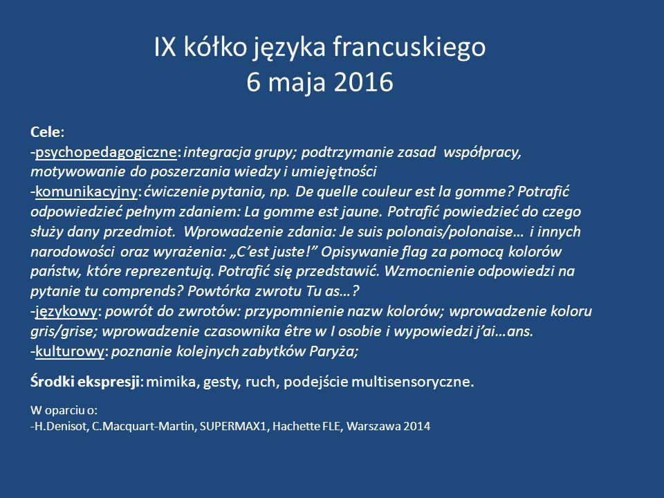 IX kółko języka francuskiego 6 maja 2016 Cele: -psychopedagogiczne: integracja grupy; podtrzymanie zasad współpracy, motywowanie do poszerzania wiedzy i umiejętności -komunikacyjny: ćwiczenie pytania, np.