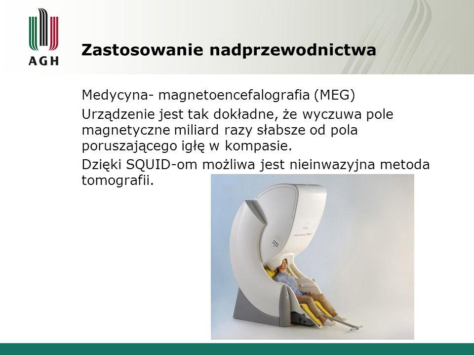 Zastosowanie nadprzewodnictwa Medycyna- magnetoencefalografia (MEG) Urządzenie jest tak dokładne, że wyczuwa pole magnetyczne miliard razy słabsze od
