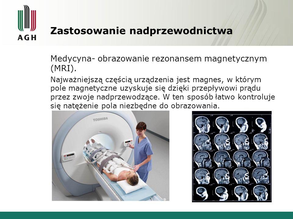 Zastosowanie nadprzewodnictwa Medycyna- obrazowanie rezonansem magnetycznym (MRI). Najważniejszą częścią urządzenia jest magnes, w którym pole magnety