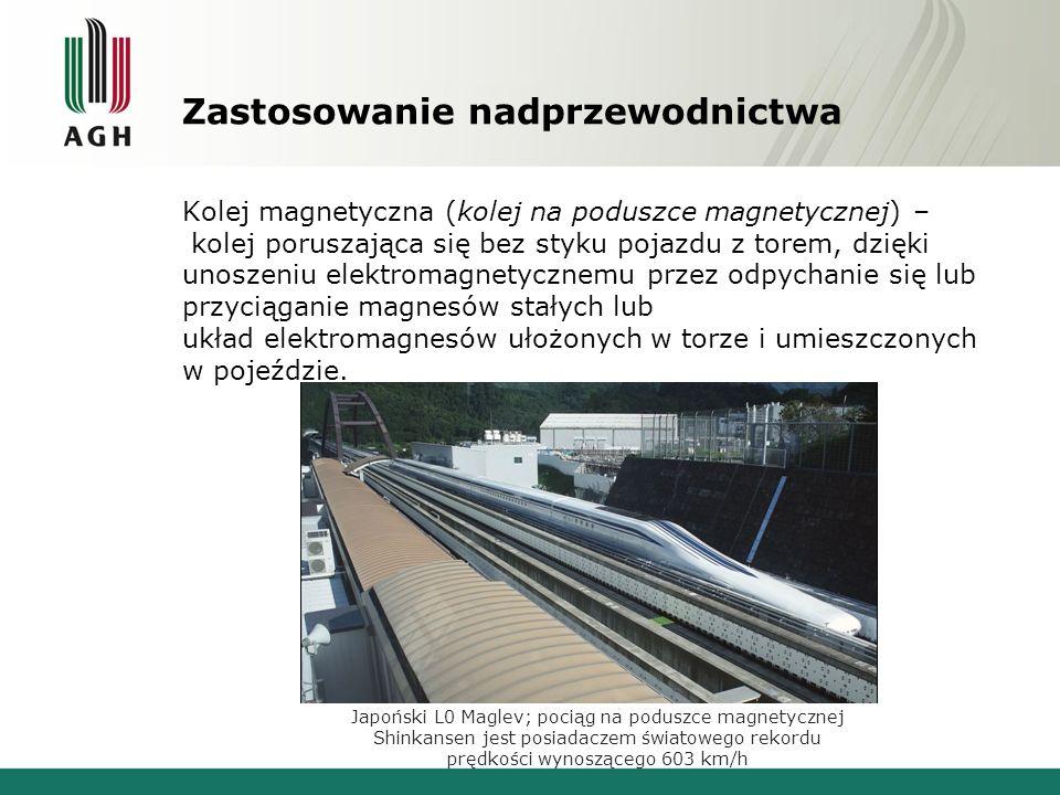 Zastosowanie nadprzewodnictwa Kolej magnetyczna (kolej na poduszce magnetycznej) – kolej poruszająca się bez styku pojazdu z torem, dzięki unoszeniu e