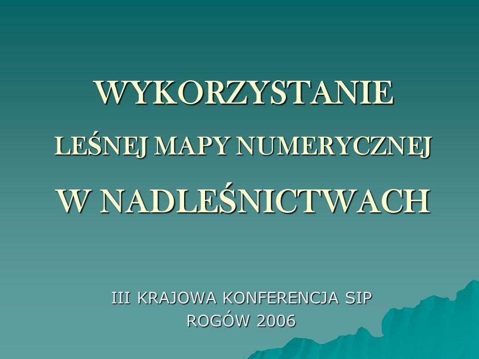 WYKORZYSTANIE LE Ś NEJ MAPY NUMERYCZNEJ W NADLE Ś NICTWACH III KRAJOWA KONFERENCJA SIP ROGÓW 2006