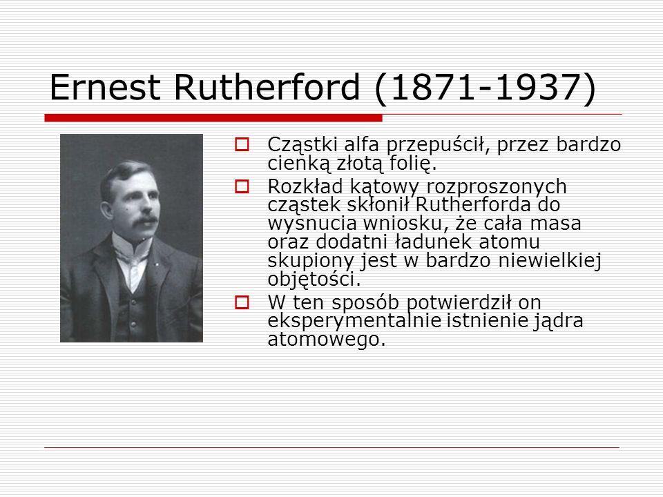 Ernest Rutherford (1871-1937)  Cząstki alfa przepuścił, przez bardzo cienką złotą folię.  Rozkład kątowy rozproszonych cząstek skłonił Rutherforda d