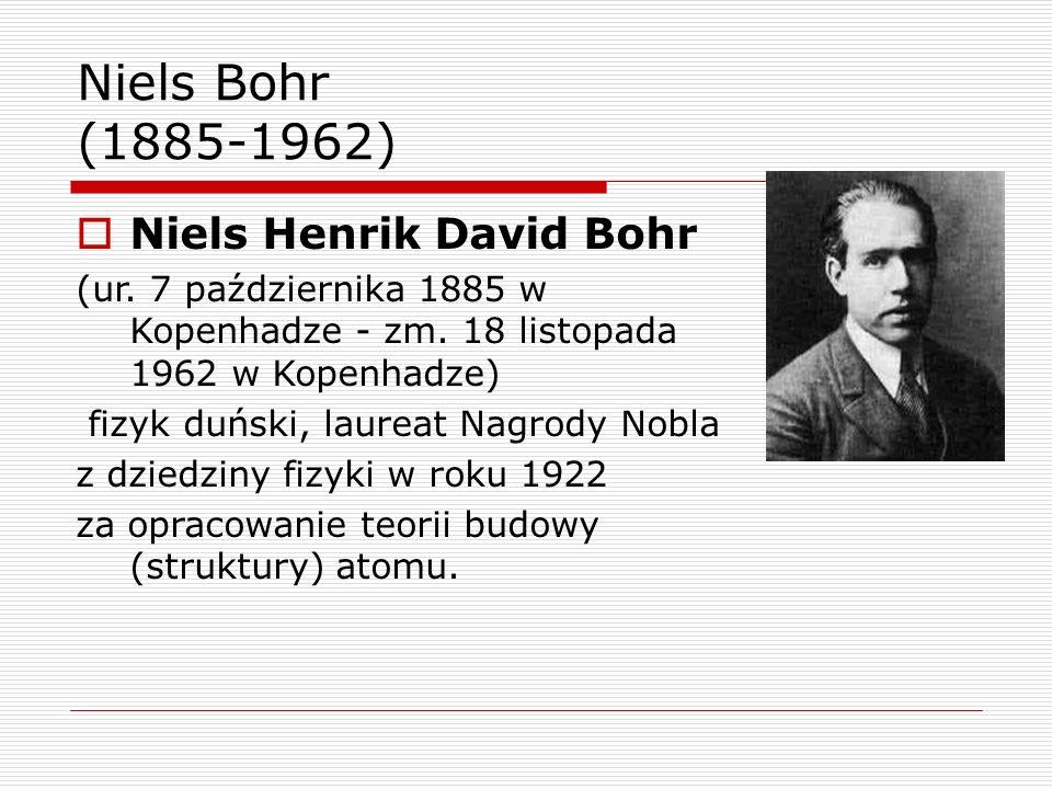 Niels Bohr (1885-1962)  Niels Henrik David Bohr (ur. 7 października 1885 w Kopenhadze - zm. 18 listopada 1962 w Kopenhadze) fizyk duński, laureat Nag