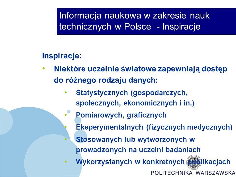 Informacja naukowa w zakresie nauk technicznych w Polsce - Inspiracje Inspiracje: Niektóre uczelnie światowe zapewniają dostęp do różnego rodzaju danych: Statystycznych (gospodarczych, społecznych, ekonomicznych i in.) Pomiarowych, graficznych Eksperymentalnych (fizycznych medycznych) Stosowanych lub wytworzonych w prowadzonych na uczelni badaniach Wykorzystanych w konkretnych publikacjach