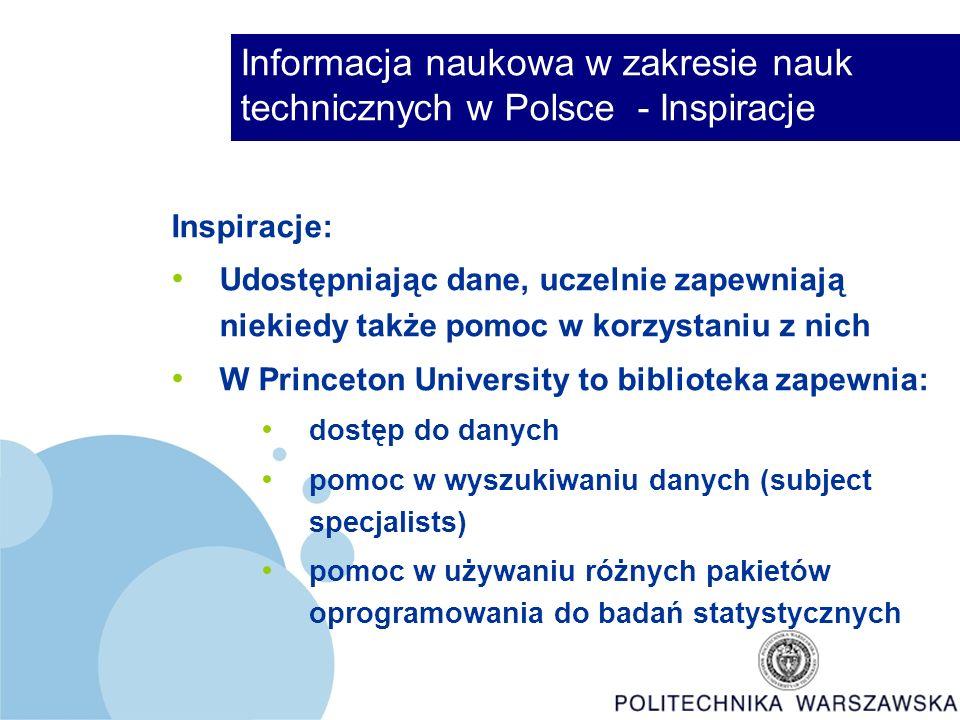 Informacja naukowa w zakresie nauk technicznych w Polsce - Inspiracje Inspiracje: Udostępniając dane, uczelnie zapewniają niekiedy także pomoc w korzystaniu z nich W Princeton University to biblioteka zapewnia: dostęp do danych pomoc w wyszukiwaniu danych (subject specjalists) pomoc w używaniu różnych pakietów oprogramowania do badań statystycznych
