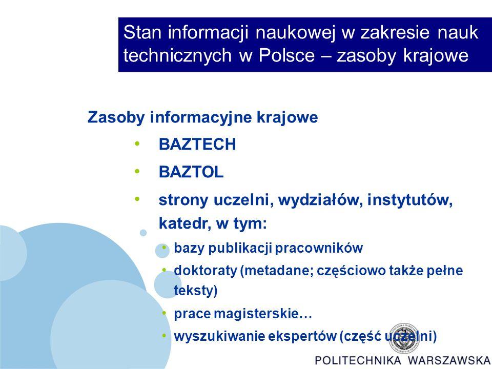 Stan informacji naukowej w zakresie nauk technicznych w Polsce – zasoby krajowe Zasoby informacyjne krajowe BAZTECH BAZTOL strony uczelni, wydziałów, instytutów, katedr, w tym: bazy publikacji pracowników doktoraty (metadane; częściowo także pełne teksty) prace magisterskie… wyszukiwanie ekspertów (część uczelni)