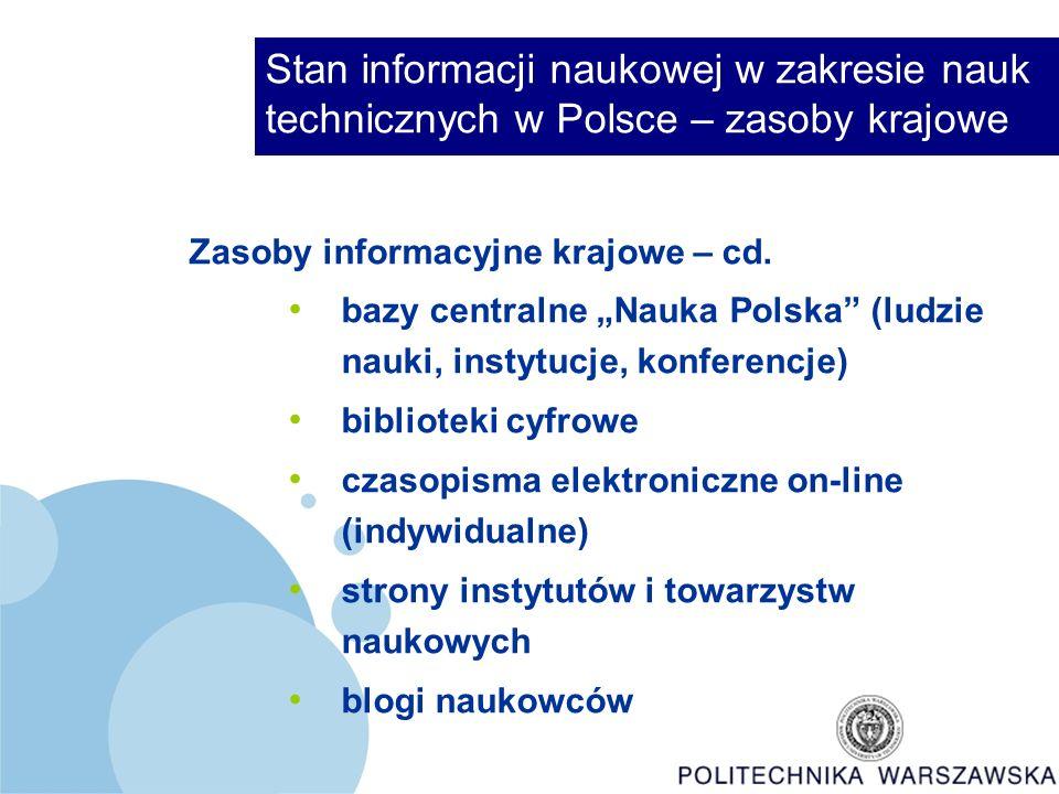 Stan informacji naukowej w zakresie nauk technicznych w Polsce – zasoby światowe Zasoby informacyjne światowe Bazy bibliograficzne komercyjne i bezpłatne, także pełnotekstowe – brokerów i wydawców Bazy organizacji międzynarodowych (UNDATA, CERN, MAEA) Bazy agencji rządowych (NASA, DOE) Biblioteki cyfrowe i repozytoria (pełne teksty publikacji)