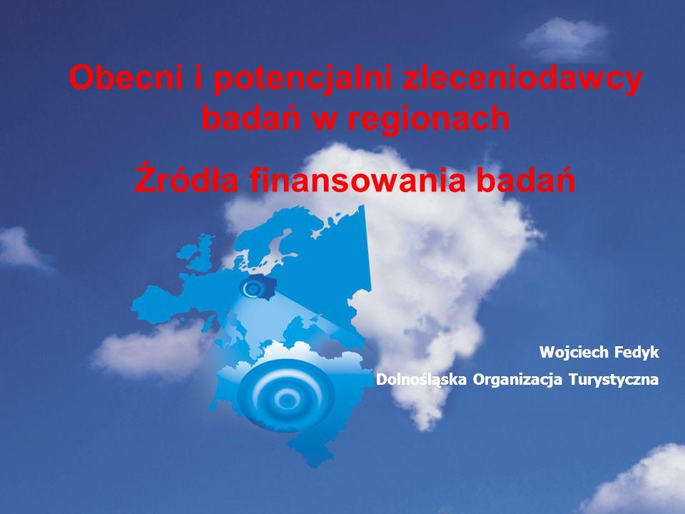 Obecni i potencjalni zleceniodawcy badań w regionach Źródła finansowania badań Wojciech Fedyk Dolnośląska Organizacja Turystyczna