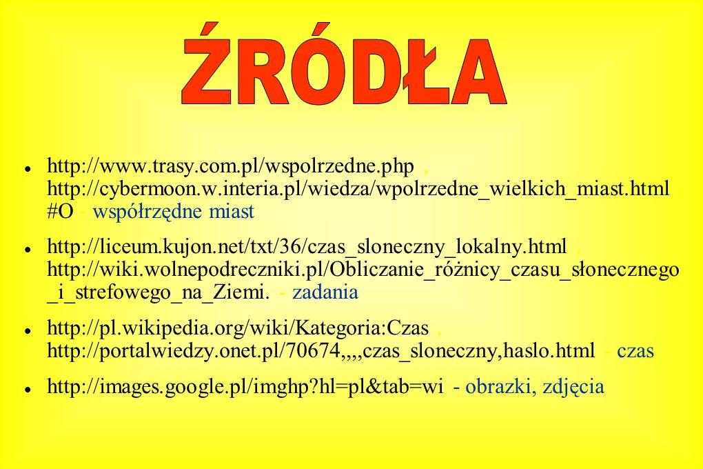http://www.trasy.com.pl/wspolrzedne.php, http://cybermoon.w.interia.pl/wiedza/wpolrzedne_wielkich_miast.html #O - współrzędne miast http://liceum.kujon.net/txt/36/czas_sloneczny_lokalny.html, http://wiki.wolnepodreczniki.pl/Obliczanie_różnicy_czasu_słonecznego _i_strefowego_na_Ziemi.