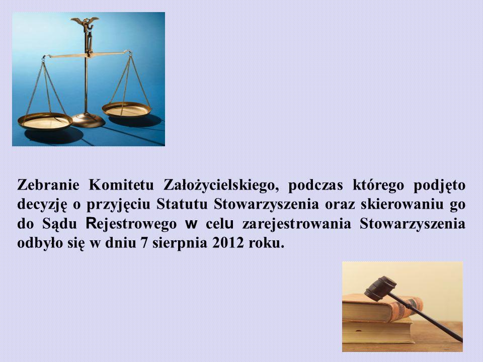 Zebranie Komitetu Założycielskiego, podczas którego podjęto decyzję o przyjęciu Statutu Stowarzyszenia oraz skierowaniu go do Sądu R ejestrowego w cel u zarejestrowania Stowarzyszenia odbyło się w dniu 7 sierpnia 2012 roku.