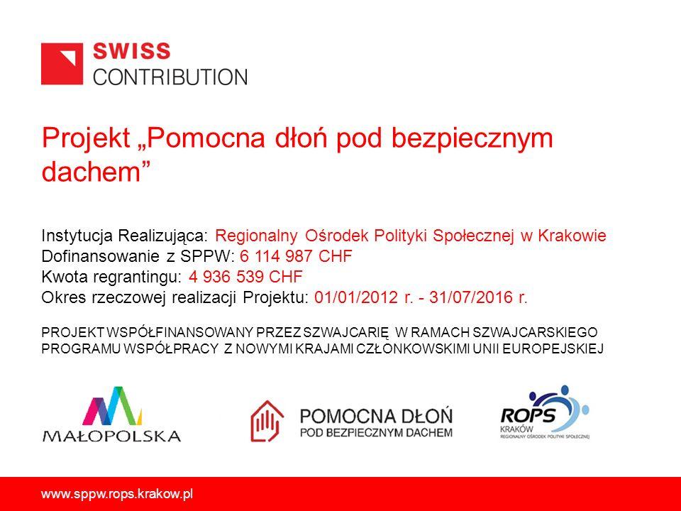 """Projekt """"Pomocna dłoń pod bezpiecznym dachem PROJEKT WSPÓŁFINANSOWANY PRZEZ SZWAJCARIĘ W RAMACH SZWAJCARSKIEGO PROGRAMU WSPÓŁPRACY Z NOWYMI KRAJAMI CZŁONKOWSKIMI UNII EUROPEJSKIEJ www.sppw.rops.krakow.pl Instytucja Realizująca: Regionalny Ośrodek Polityki Społecznej w Krakowie Dofinansowanie z SPPW: 6 114 987 CHF Kwota regrantingu: 4 936 539 CHF Okres rzeczowej realizacji Projektu: 01/01/2012 r."""