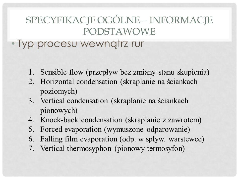 SPECYFIKACJE OGÓLNE – INFORMACJE PODSTAWOWE Typ procesu wewnątrz rur 1.Sensible flow (przepływ bez zmiany stanu skupienia) 2.Horizontal condensation (skraplanie na ściankach poziomych) 3.Vertical condensation (skraplanie na ściankach pionowych) 4.Knock-back condensation (skraplanie z zawrotem) 5.Forced evaporation (wymuszone odparowanie) 6.Falling film evaporation (odp.