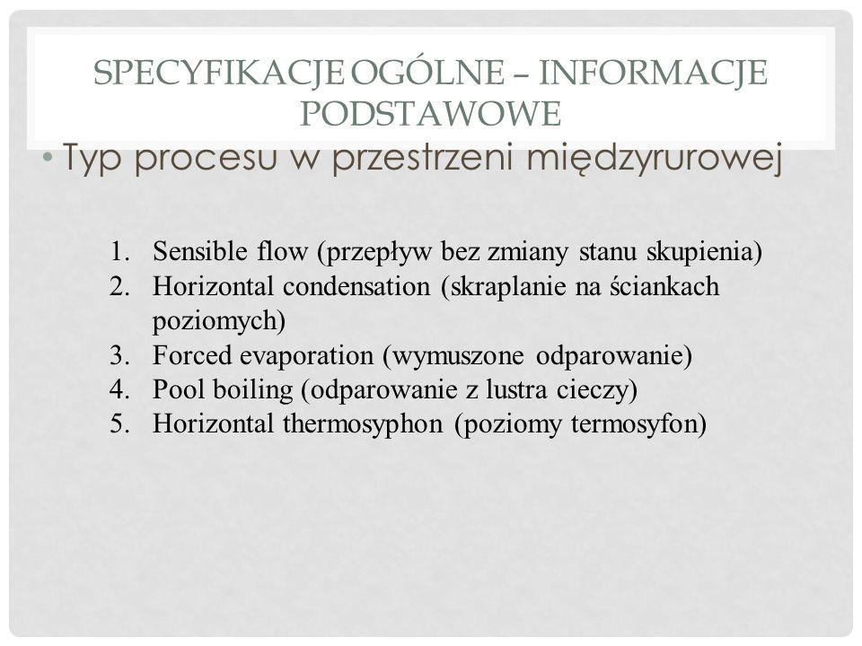 SPECYFIKACJE OGÓLNE – INFORMACJE PODSTAWOWE Typ procesu w przestrzeni międzyrurowej 1.Sensible flow (przepływ bez zmiany stanu skupienia) 2.Horizontal condensation (skraplanie na ściankach poziomych) 3.Forced evaporation (wymuszone odparowanie) 4.Pool boiling (odparowanie z lustra cieczy) 5.Horizontal thermosyphon (poziomy termosyfon)