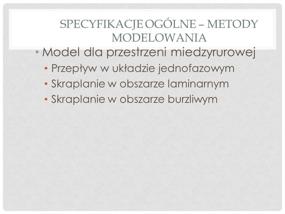 SPECYFIKACJE OGÓLNE – METODY MODELOWANIA Model dla przestrzeni miedzyrurowej Przepływ w układzie jednofazowym Skraplanie w obszarze laminarnym Skraplanie w obszarze burzliwym