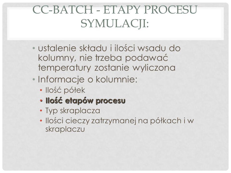 CC-BATCH - ETAPY PROCESU SYMULACJI: ustalenie składu i ilości wsadu do kolumny, nie trzeba podawać temperatury zostanie wyliczona Informacje o kolumnie: Ilość półek Ilość etapów procesu Ilość etapów procesu Typ skraplacza Ilości cieczy zatrzymanej na półkach i w skraplaczu