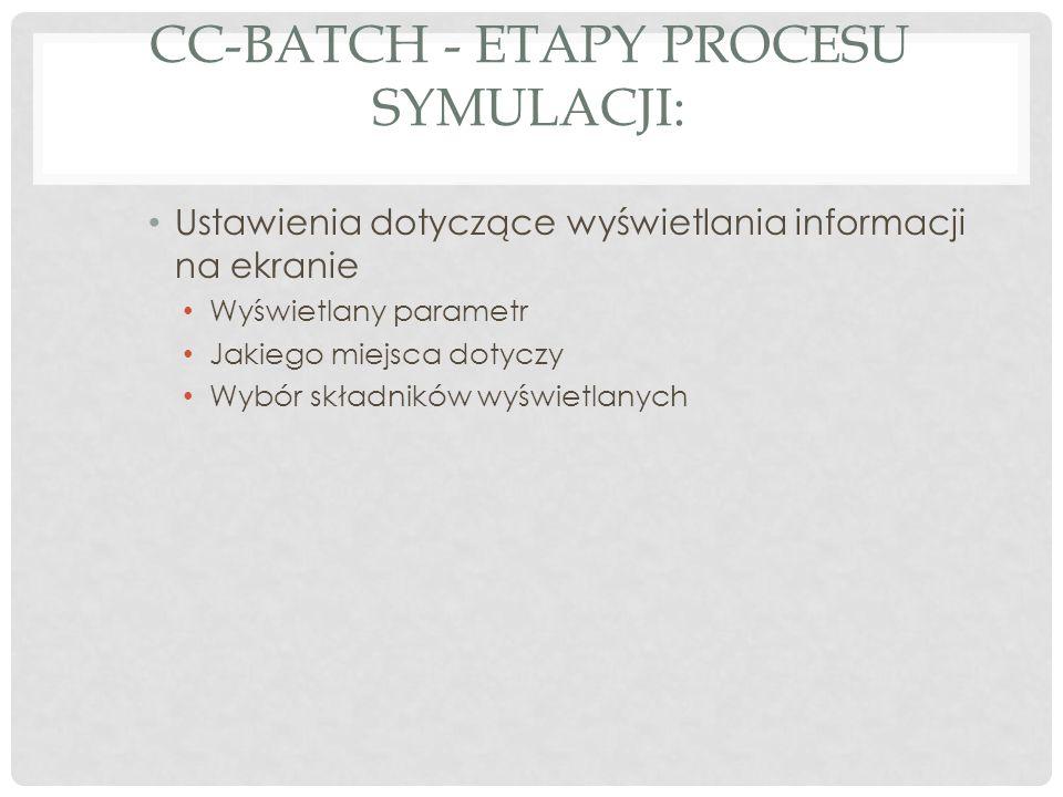 CC-BATCH - ETAPY PROCESU SYMULACJI: Ustawienia dotyczące wyświetlania informacji na ekranie Wyświetlany parametr Jakiego miejsca dotyczy Wybór składników wyświetlanych
