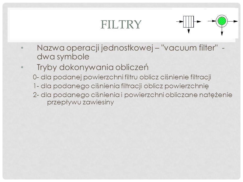 FILTRY Nazwa operacji jednostkowej – vacuum filter - dwa symbole Tryby dokonywania obliczeń 0- dla podanej powierzchni filtru oblicz ciśnienie filtracji 1- dla podanego ciśnienia filtracji oblicz powierzchnię 2- dla podanego ciśnienia i powierzchni obliczane natężenie przepływu zawiesiny