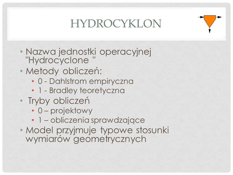 HYDROCYKLON Nazwa jednostki operacyjnej Hydrocyclone Metody obliczeń: 0 - Dahlstrom empiryczna 1 - Bradley teoretyczna Tryby obliczeń 0 – projektowy 1 – obliczenia sprawdzające Model przyjmuje typowe stosunki wymiarów geometrycznych