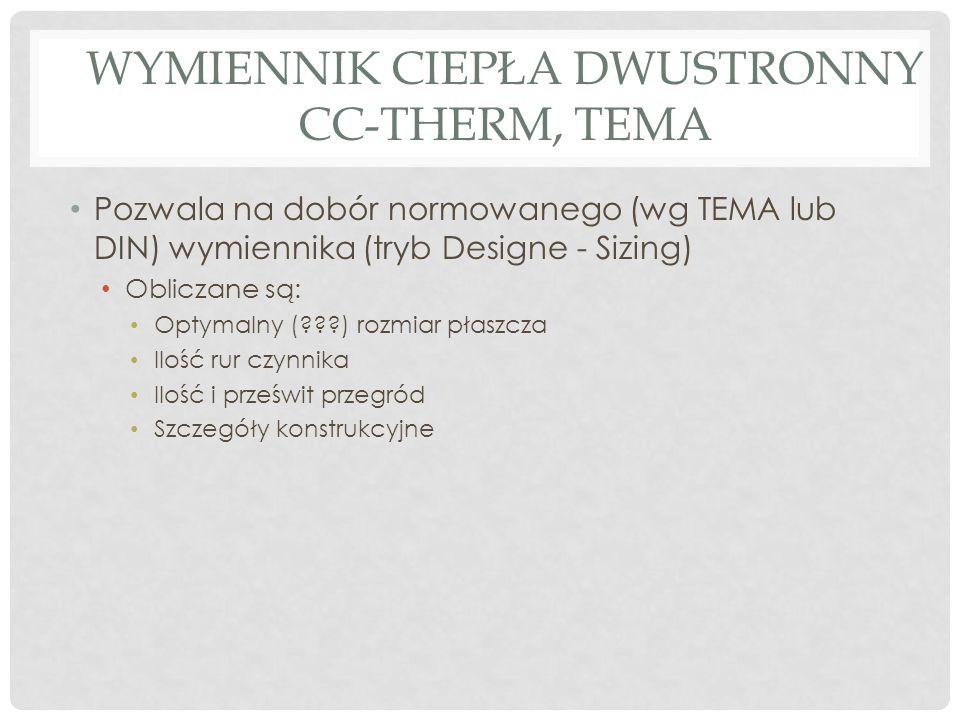 WYMIENNIK CIEPŁA DWUSTRONNY CC-THERM, TEMA Pozwala na dobór normowanego (wg TEMA lub DIN) wymiennika (tryb Designe - Sizing) Obliczane są: Optymalny ( ) rozmiar płaszcza Ilość rur czynnika Ilość i prześwit przegród Szczegóły konstrukcyjne
