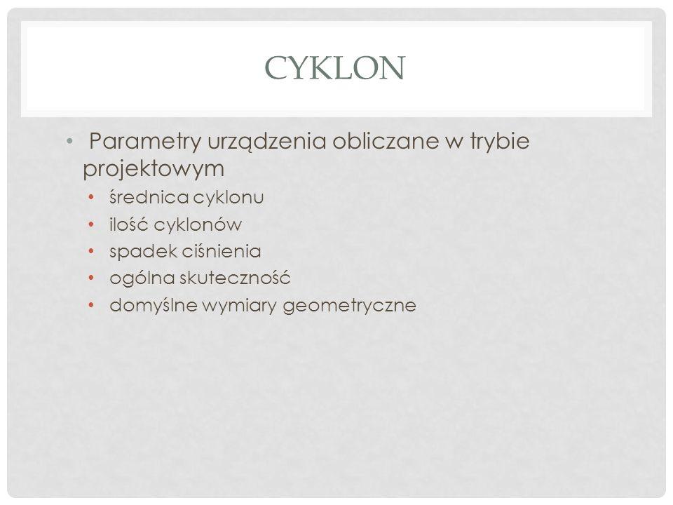 CYKLON Parametry urządzenia obliczane w trybie projektowym średnica cyklonu ilość cyklonów spadek ciśnienia ogólna skuteczność domyślne wymiary geometryczne
