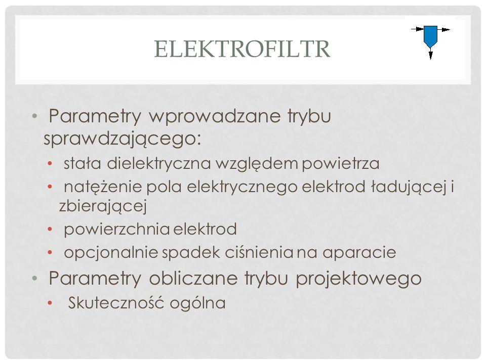 ELEKTROFILTR Parametry wprowadzane trybu sprawdzającego: stała dielektryczna względem powietrza natężenie pola elektrycznego elektrod ładującej i zbierającej powierzchnia elektrod opcjonalnie spadek ciśnienia na aparacie Parametry obliczane trybu projektowego Skuteczność ogólna