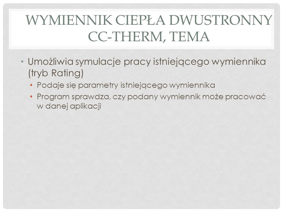 WYMIENNIK CIEPŁA DWUSTRONNY CC-THERM, TEMA Umożliwia symulacje pracy istniejącego wymiennika (tryb Rating) Podaje się parametry istniejącego wymiennika Program sprawdza, czy podany wymiennik może pracować w danej aplikacji