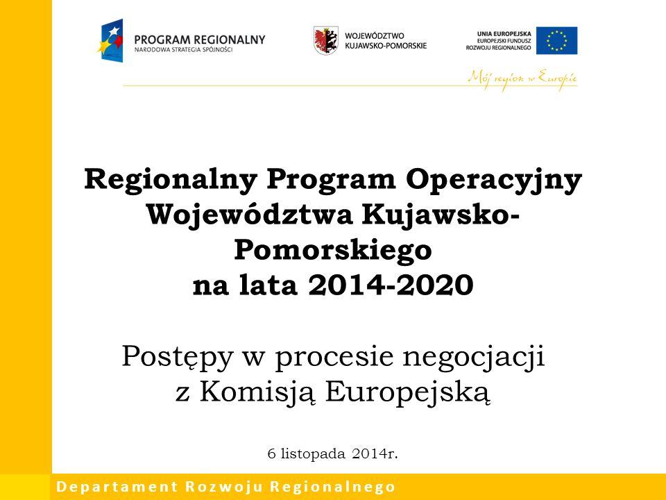 Departament Rozwoju Regionalnego Regionalny Program Operacyjny Województwa Kujawsko- Pomorskiego na lata 2014-2020 Postępy w procesie negocjacji z Komisją Europejską 6 listopada 2014r.
