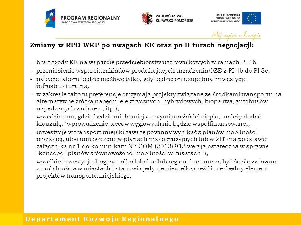 """Departament Rozwoju Regionalnego Zmiany w RPO WKP po uwagach KE oraz po II turach negocjacji: -brak zgody KE na wsparcie przedsiębiorstw uzdrowiskowych w ramach PI 4b, -przeniesienie wsparcia zakładów produkujących urządzenia OZE z PI 4b do PI 3c, -nabycie taboru będzie możliwe tylko, gdy będzie on uzupełniał inwestycję infrastrukturalną, -w zakresie taboru preferencje otrzymają projekty związane ze środkami transportu na alternatywne źródła napędu (elektrycznych, hybrydowych, biopaliwa, autobusów napędzanych wodorem, itp.), -wszędzie tam, gdzie będzie miała miejsce wymiana źródeł ciepła, należy dodać klauzulę: wprowadzenie pieców węglowych nie będzie współfinansowane"""", -inwestycje w transport miejski zawsze powinny wynikać z planów mobilności miejskiej, albo umieszczone w planach niskoemisyjnych lub w ZIT (na podstawie załącznika nr 1 do komunikatu N ° COM (2013) 913 wersja ostateczna w sprawie koncepcji planów zrównoważonej mobilności w miastach ), -wszelkie inwestycje drogowe, albo lokalne lub regionalne, muszą być ściśle związane z mobilnością w miastach i stanowią jedynie niewielką część i niezbędny element projektów transportu miejskiego,"""