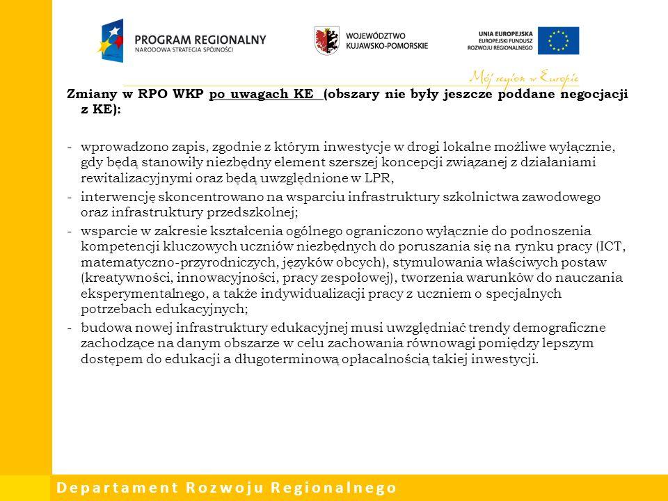 Departament Rozwoju Regionalnego Zmiany w RPO WKP po uwagach KE (obszary nie były jeszcze poddane negocjacji z KE): -wprowadzono zapis, zgodnie z którym inwestycje w drogi lokalne możliwe wyłącznie, gdy będą stanowiły niezbędny element szerszej koncepcji związanej z działaniami rewitalizacyjnymi oraz będą uwzględnione w LPR, -interwencję skoncentrowano na wsparciu infrastruktury szkolnictwa zawodowego oraz infrastruktury przedszkolnej; -wsparcie w zakresie kształcenia ogólnego ograniczono wyłącznie do podnoszenia kompetencji kluczowych uczniów niezbędnych do poruszania się na rynku pracy (ICT, matematyczno-przyrodniczych, języków obcych), stymulowania właściwych postaw (kreatywności, innowacyjności, pracy zespołowej), tworzenia warunków do nauczania eksperymentalnego, a także indywidualizacji pracy z uczniem o specjalnych potrzebach edukacyjnych; -budowa nowej infrastruktury edukacyjnej musi uwzględniać trendy demograficzne zachodzące na danym obszarze w celu zachowania równowagi pomiędzy lepszym dostępem do edukacji a długoterminową opłacalnością takiej inwestycji.