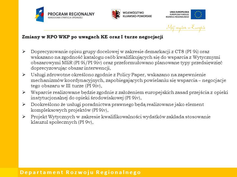Departament Rozwoju Regionalnego Zmiany w RPO WKP po uwagach KE oraz I turze negocjacji  Doprecyzowanie opisu grupy docelowej w zakresie demarkacji z CT8 (PI 9i) oraz wskazano na zgodność katalogu osób kwalifikujących się do wsparcia z Wytycznymi obszarowymi MIiR (PI 9i/PI 9iv) oraz przeformułowano planowane typy przedsięwzięć doprecyzowując obszar interwencji,  Usługi zdrowotne określono zgodnie z Policy Paper, wskazano na zapewnienie mechanizmów koordynacyjnych, zapobiegających powielaniu się wsparcia – negocjacje tego obszaru w III turze (PI 9iv),  Wsparcie realizowane będzie zgodnie z założeniem europejskich zasad przejścia z opieki instytucjonalnej do opieki środowiskowej (PI 9iv),  Dookreślono że usługi poradnictwa prawnego będą realizowane jako element kompleksowych projektów (PI 9iv),  Projekt Wytycznych w zakresie kwalifikowalności wydatków zakłada stosowanie klauzul społecznych (PI 9v),