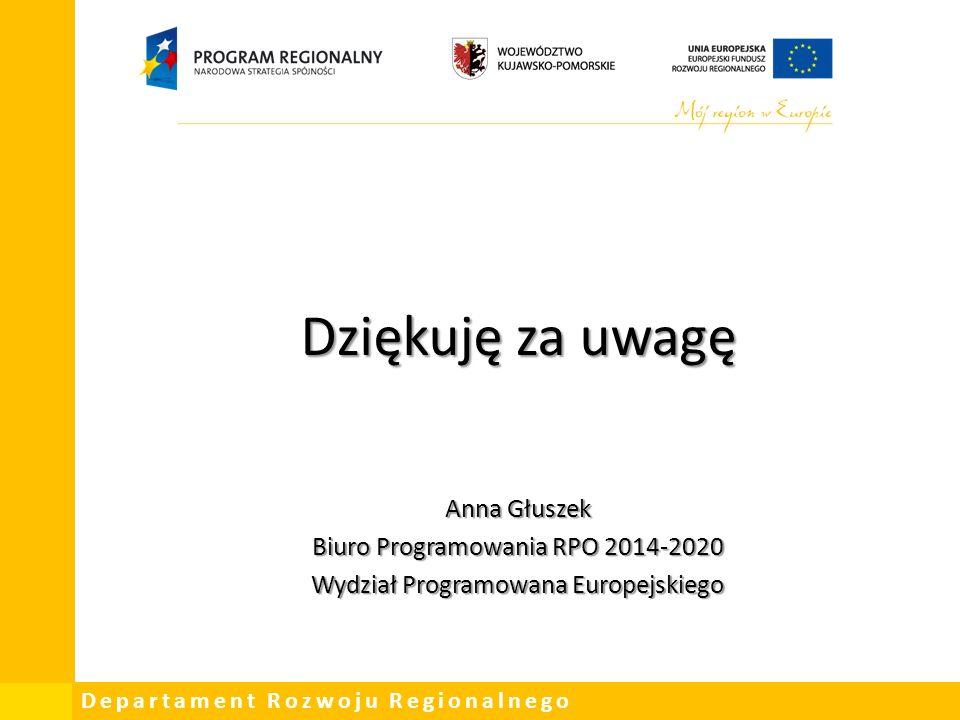 Departament Rozwoju Regionalnego Dziękuję za uwagę Anna Głuszek Biuro Programowania RPO 2014-2020 Wydział Programowana Europejskiego