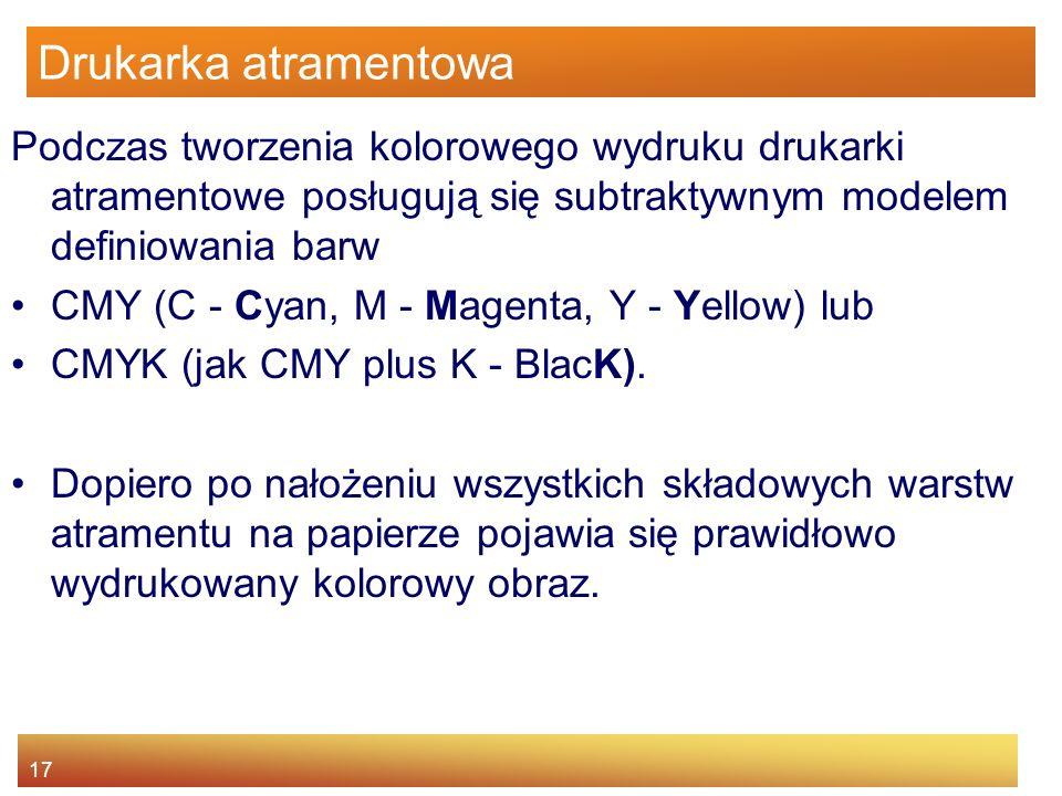 17 Drukarka atramentowa Podczas tworzenia kolorowego wydruku drukarki atramentowe posługują się subtraktywnym modelem definiowania barw CMY (C - Cyan, M - Magenta, Y - Yellow) lub CMYK (jak CMY plus K - BlacK).