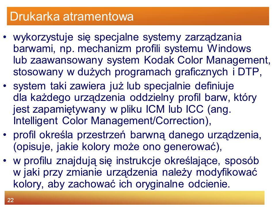 22 Drukarka atramentowa wykorzystuje się specjalne systemy zarządzania barwami, np. mechanizm profili systemu Windows lub zaawansowany system Kodak Co