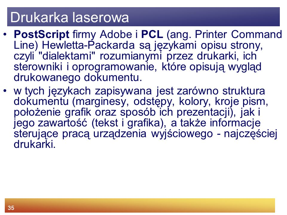35 PostScript firmy Adobe i PCL (ang. Printer Command Line) Hewletta-Packarda są językami opisu strony, czyli