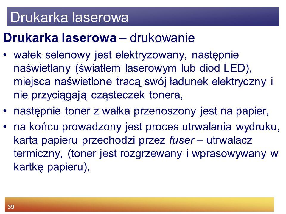 39 Drukarka laserowa – drukowanie wałek selenowy jest elektryzowany, następnie naświetlany (światłem laserowym lub diod LED), miejsca naświetlone tracą swój ładunek elektryczny i nie przyciągają cząsteczek tonera, następnie toner z wałka przenoszony jest na papier, na końcu prowadzony jest proces utrwalania wydruku, karta papieru przechodzi przez fuser – utrwalacz termiczny, (toner jest rozgrzewany i wprasowywany w kartkę papieru), Drukarka laserowa