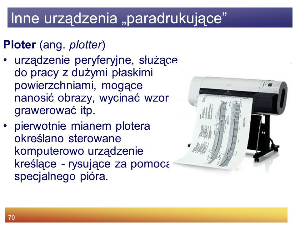 70 Ploter (ang. plotter) urządzenie peryferyjne, służące do pracy z dużymi płaskimi powierzchniami, mogące nanosić obrazy, wycinać wzory, grawerować i