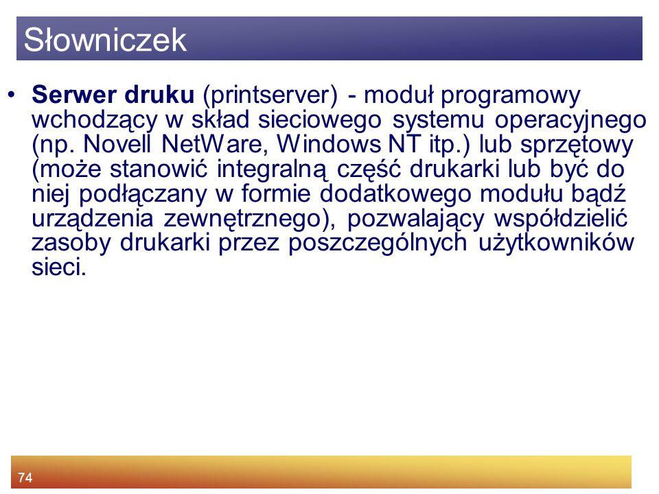 74 Serwer druku (printserver) - moduł programowy wchodzący w skład sieciowego systemu operacyjnego (np. Novell NetWare, Windows NT itp.) lub sprzętowy