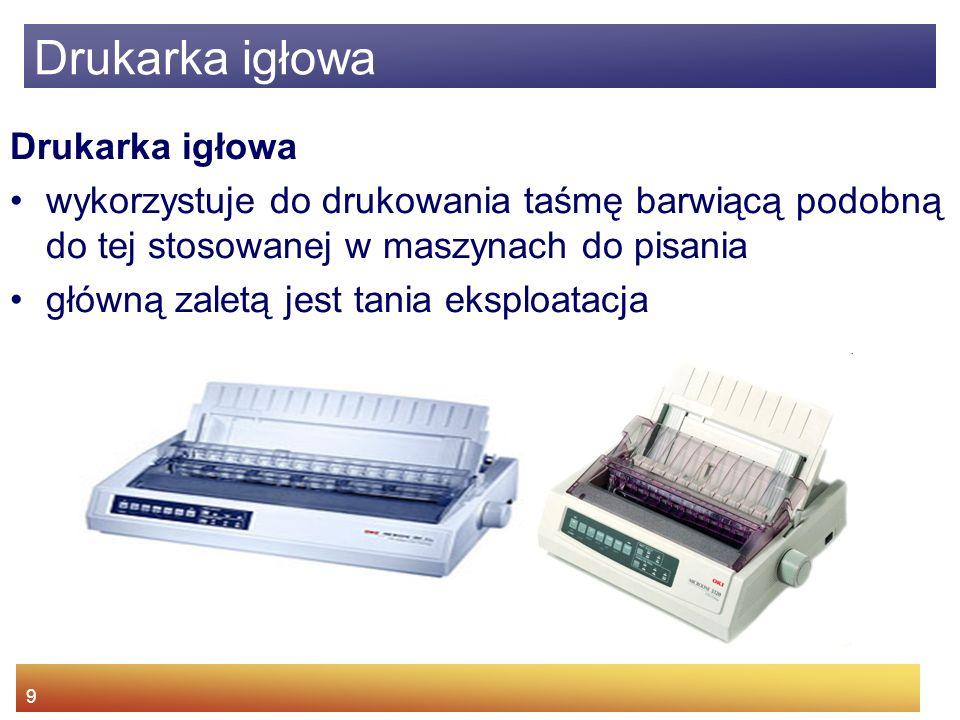 9 Drukarka igłowa wykorzystuje do drukowania taśmę barwiącą podobną do tej stosowanej w maszynach do pisania główną zaletą jest tania eksploatacja Drukarka igłowa