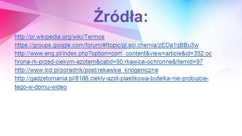 Źródła: ★ http://pl.wikipedia.org/wiki/Termos http://pl.wikipedia.org/wiki/Termos ★ https://groups.google.com/forum/#!topic/pl.sci.chemia/zEDa1qBBu3w https://groups.google.com/forum/#!topic/pl.sci.chemia/zEDa1qBBu3w ★ http://www.eng.pl/index.php?option=com_content&view=article&id=352:oc hrona-rk-przed-ciekym-azotem&catid=50:rkawice-ochronne&Itemid=97 http://www.eng.pl/index.php?option=com_content&view=article&id=352:oc hrona-rk-przed-ciekym-azotem&catid=50:rkawice-ochronne&Itemid=97 ★ http://www.icd.pl/poradnik/post/rekawice_kriogeniczne http://www.icd.pl/poradnik/post/rekawice_kriogeniczne ★ http://gadzetomania.pl/8186,ciekly-azot-plastikowa-butelka-nie-probujcie- tego-w-domu-wideo http://gadzetomania.pl/8186,ciekly-azot-plastikowa-butelka-nie-probujcie- tego-w-domu-wideo