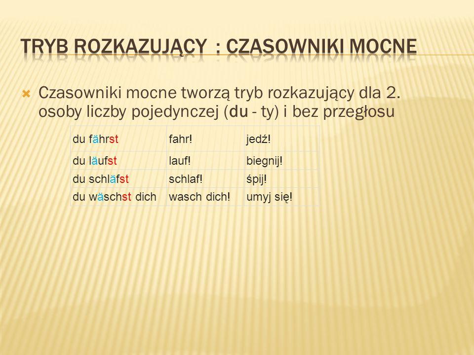  Tryb rozkazujący dla 2.osoby liczby mnogiej (ihr - wy) to czasownik bez zaimka osobowego ihr gehtgeht!idźcie.